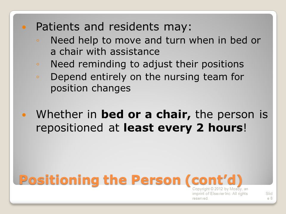 Positioning the Person (cont'd) Patients and residents may: ◦Need help to move and turn when in bed or a chair with assistance ◦Need reminding to adjust their positions ◦Depend entirely on the nursing team for position changes Whether in bed or a chair, the person is repositioned at least every 2 hours.