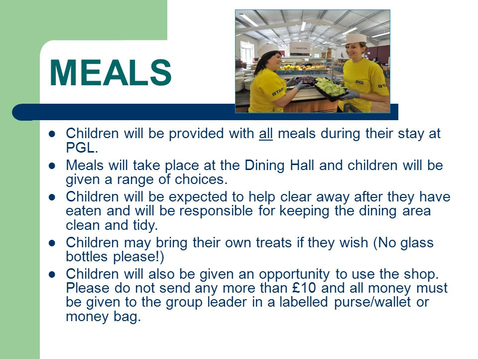 MEALS Children will be provided with all meals during their stay at PGL.