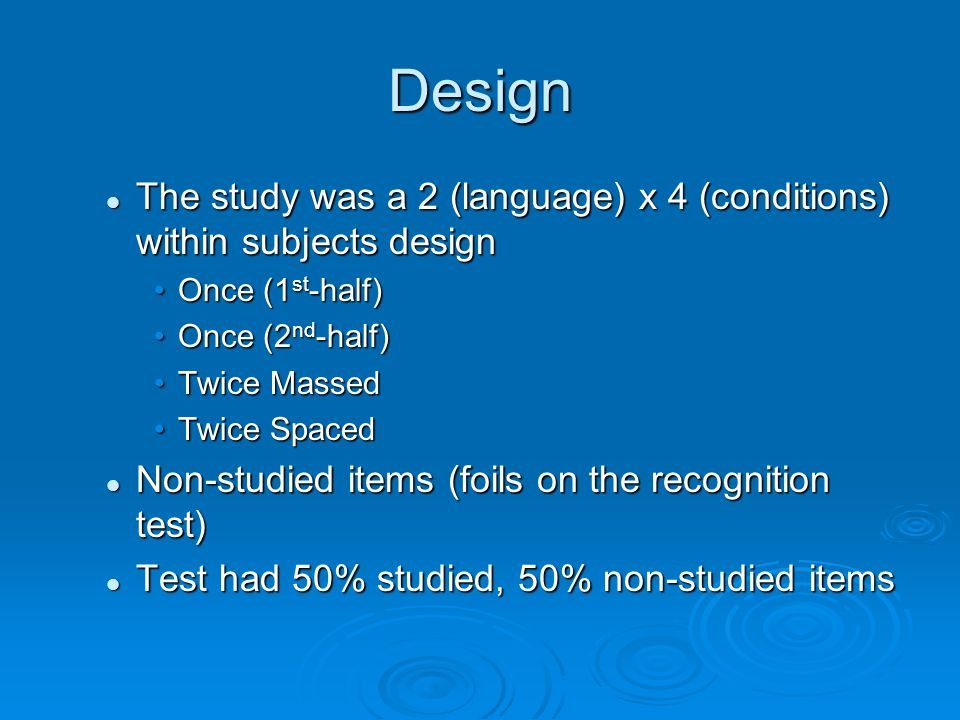 Design The study was a 2 (language) x 4 (conditions) within subjects design Once (1st-half) Once (2nd-half) Twice Massed Twice Spaced Non-studied items (foils on the recognition test) Test had 50% studied, 50% non-studied items