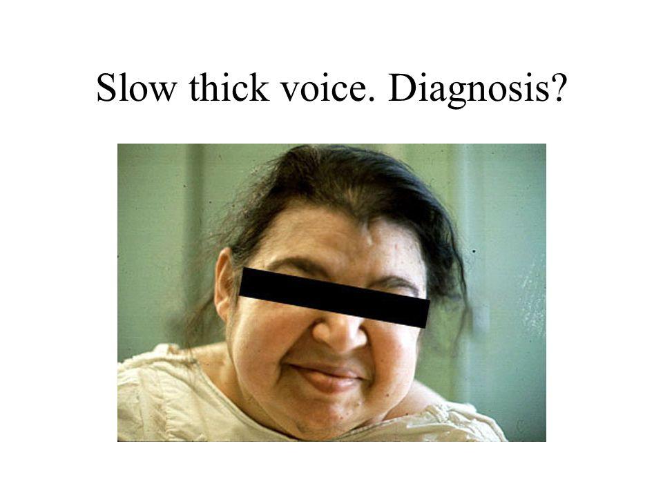 Slow thick voice. Diagnosis?
