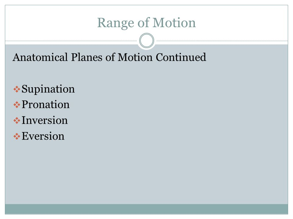 Range of Motion Anatomical Planes of Motions  Flexion  Extension  Abduction  Adduction  Opposition  Internal rotation  External rotation