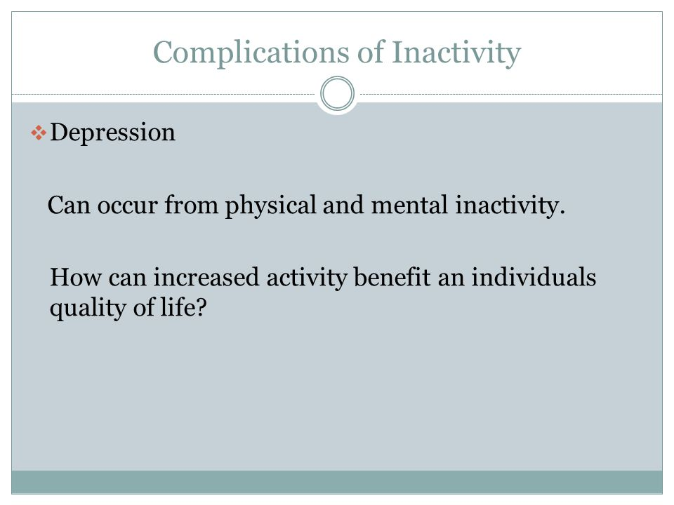 Complications of Inactivity  Bladder infection and incontinence Decreased ability for the bladder to empty completely.