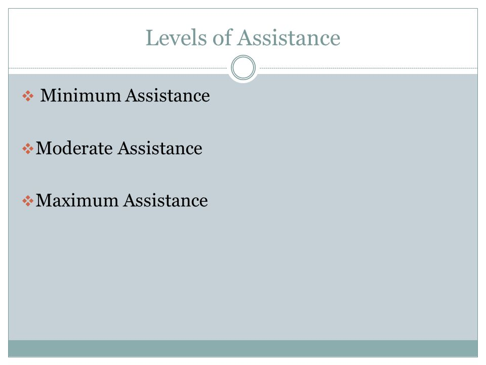 Levels of Assistance  Independent  Independent with adaptive device  Setup  Supervision or stand by assistance  Cueing