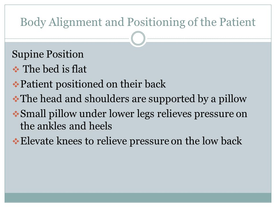 Body alignment and Positioning of the Patient Prone  On the abdomen, head to one side with a small pillow under the head  Pillow under the abdomen to relieve pressure to the chest and back  Pillows under the lower legs to prevent pressure on the toes