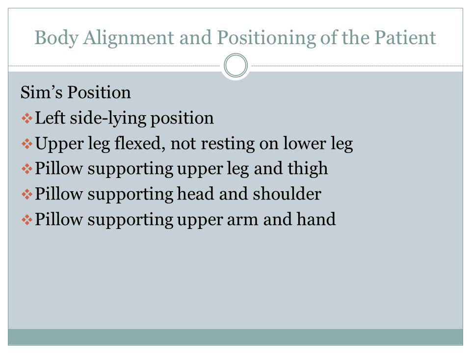 Body Alignment and Positioning of the Patient Lateral Position  The bed is flat  Upper leg is in front of the lower leg supported by a pillow  Pillow positioned along the patients back  Pillow under the upper hand and arm