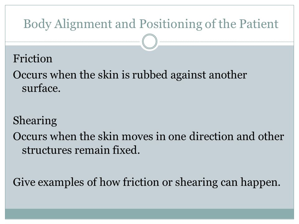 Body Alignment and Positioning of the Patient Lifting and Moving Patients in Bed Precautions  Friction  Shearing