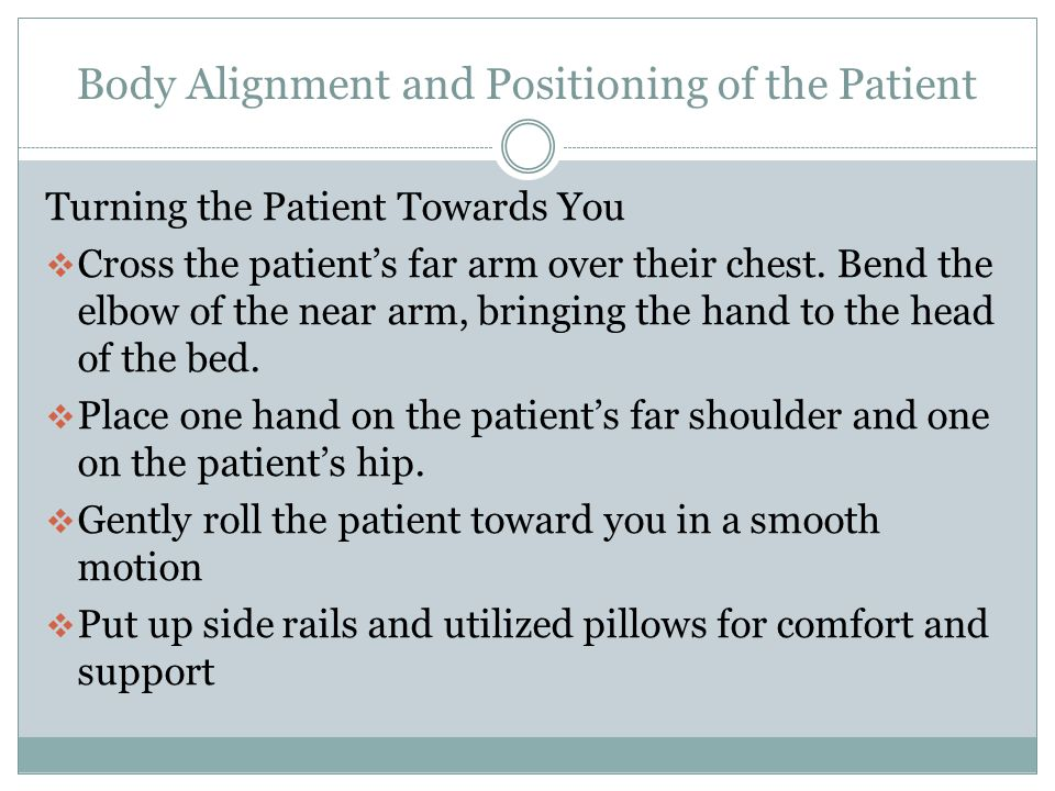 Body Alignment and Positioning of the Patient Before Positioning of the Patient  Follow the patients plan of care  Ask a coworker for help  Practice good hygiene  Identify the patient and explain the procedure to the patient  Privacy and draping  Lock the bed wheels  Raise the bed for proper body mechanics