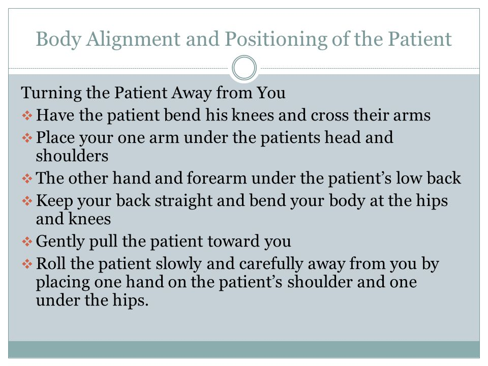 Body Alignment and Positioning of the Patient Turning the Patient Towards You  Cross the patient's far arm over their chest.