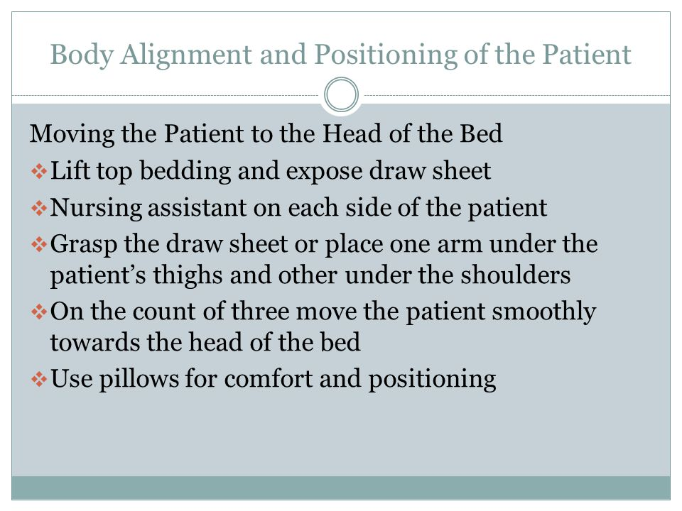Body Alignment and Positioning of the Patient Turning the Patient Away from You  Have the patient bend his knees and cross their arms  Place your one arm under the patients head and shoulders  The other hand and forearm under the patient's low back  Keep your back straight and bend your body at the hips and knees  Gently pull the patient toward you  Roll the patient slowly and carefully away from you by placing one hand on the patient's shoulder and one under the hips.