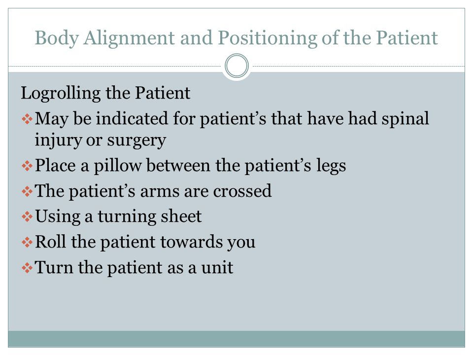 Body Alignment and Positioning of the Patient Moving the Patient to the Head of the Bed  Lift top bedding and expose draw sheet  Nursing assistant on each side of the patient  Grasp the draw sheet or place one arm under the patient's thighs and other under the shoulders  On the count of three move the patient smoothly towards the head of the bed  Use pillows for comfort and positioning