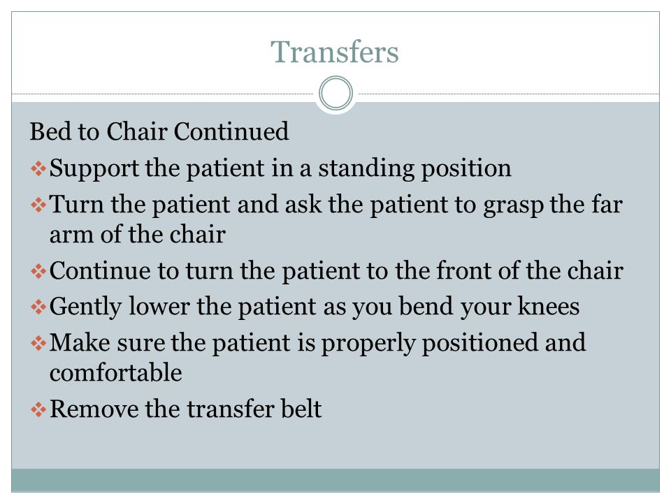 Transfers Bed to Chair  Have the chair positioned along the bed wheels locked  Stand in front of the patient  Patient seated at the edge of the bed  Patients feet flat on the floor  Grasp the transfer belt from underneath  Brace your knees against the patients knees  Ask the patient to push down on the mattress and stand on the count of three.