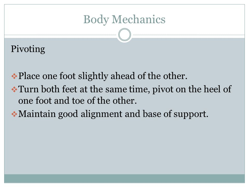 Body Mechanics Reaching  Stand directly in front of and close to the object.