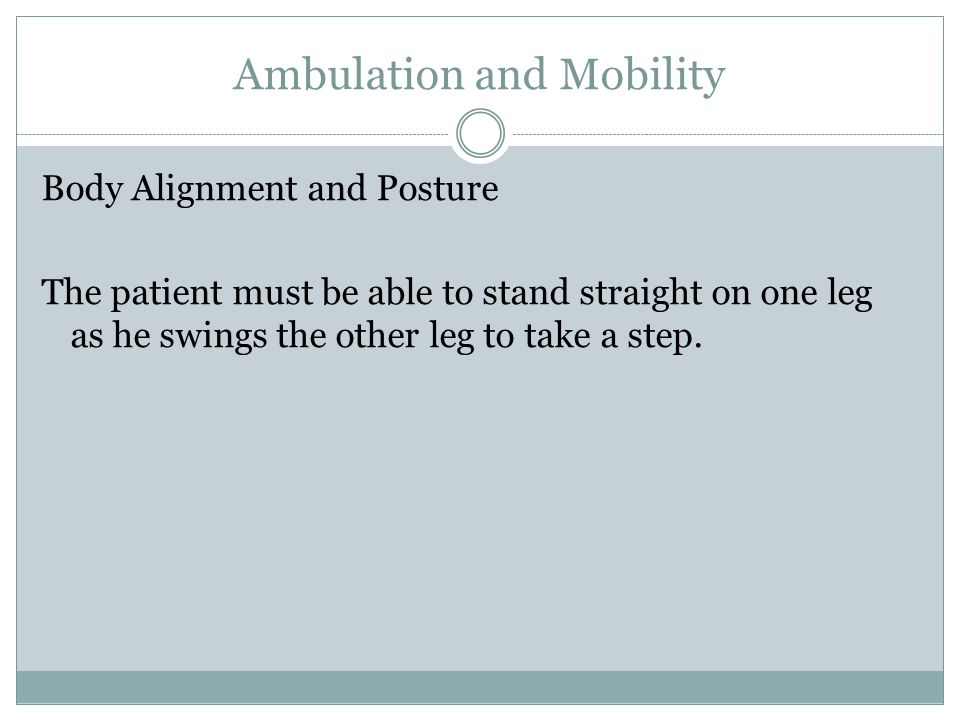 Ambulation and Mobility Gait is divided into two phases Stance – The entire time the foot is on the floor.