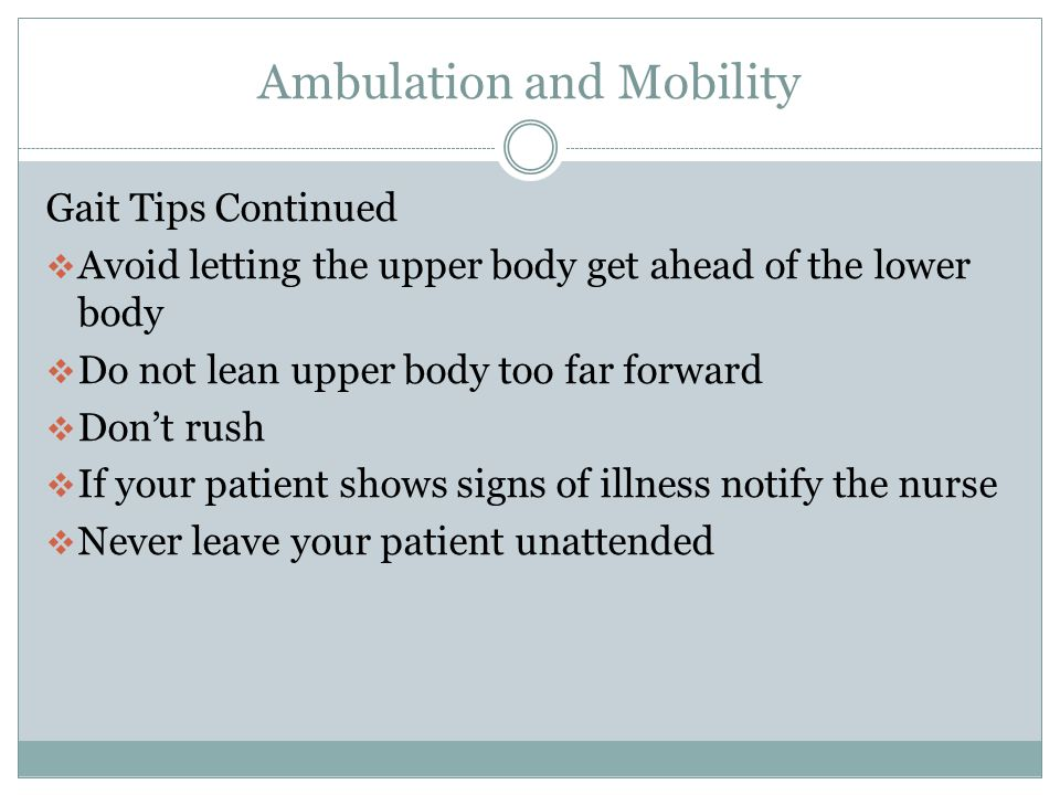Ambulation and Mobility Gait Tips Continued  Allow adequate time  Encourage large even steps  Allow the patient to do as much as they can  When turning, avoid sharp pivots or twisting  Make shorter steps when turning