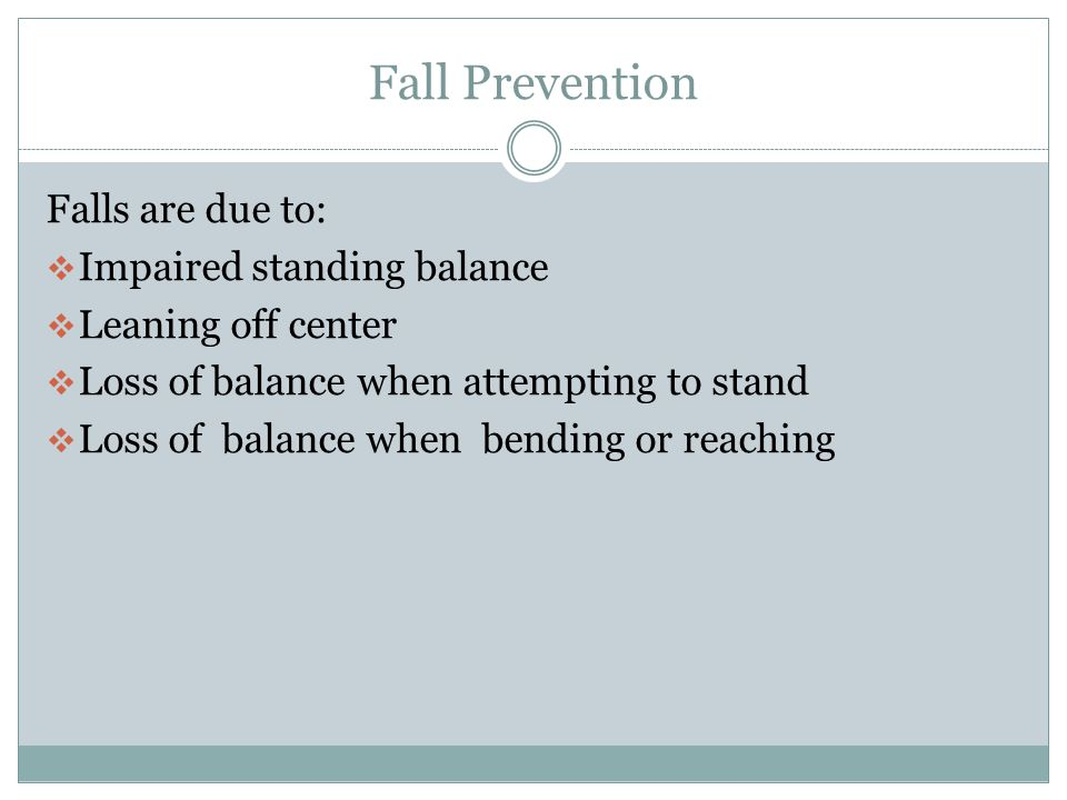 Fall Prevention Falls are due to:  Transfers difficulty with moving from sitting to standing  Drop sitting  Landing too close to the edge of the seat