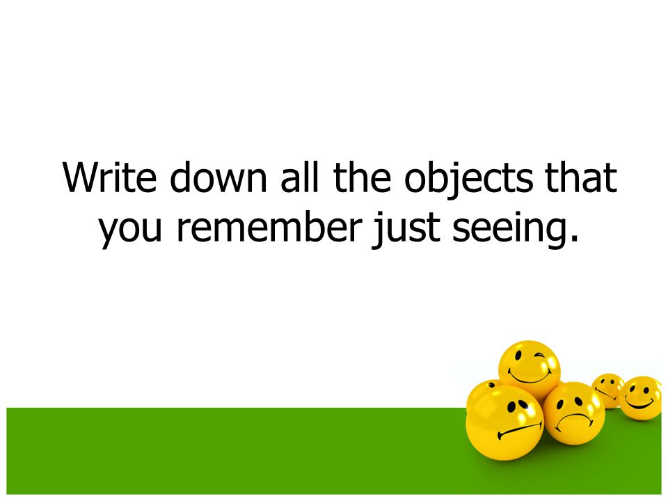 Write down all the objects that you remember just seeing.