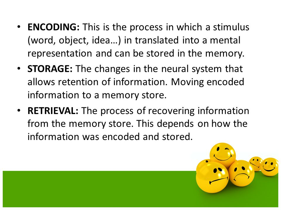 ENCODING: This is the process in which a stimulus (word, object, idea…) in translated into a mental representation and can be stored in the memory.