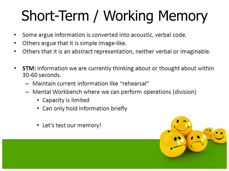 Short-Term / Working Memory Some argue information is converted into acoustic, verbal code.