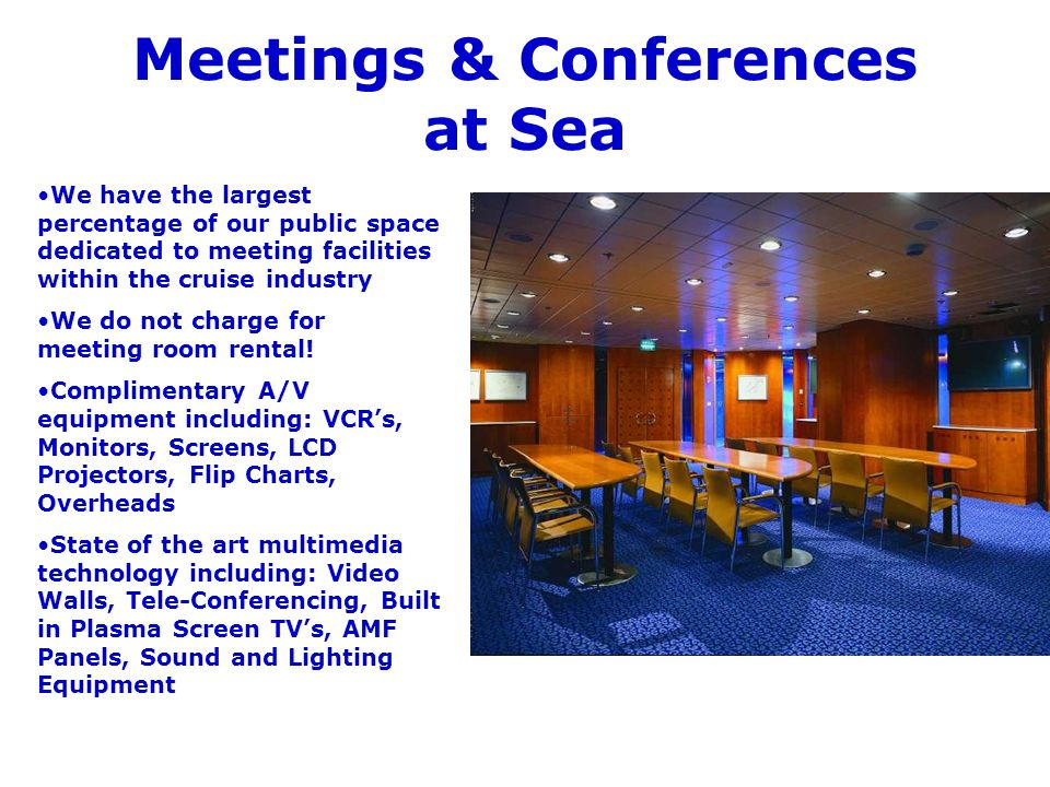 Meetings & Conferences at Sea We have the largest percentage of our public space dedicated to meeting facilities within the cruise industry We do not charge for meeting room rental.