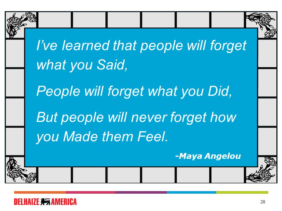 28 I've learned that people will forget what you Said, People will forget what you Did, But people will never forget how you Made them Feel.