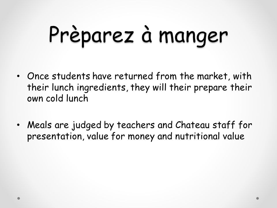 Prèparez à manger Once students have returned from the market, with their lunch ingredients, they will their prepare their own cold lunch Meals are judged by teachers and Chateau staff for presentation, value for money and nutritional value