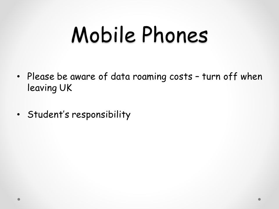 Mobile Phones Please be aware of data roaming costs – turn off when leaving UK Student's responsibility
