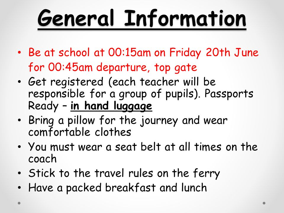 General Information Be at school at 00:15am on Friday 20th June for 00:45am departure, top gate Get registered (each teacher will be responsible for a group of pupils).