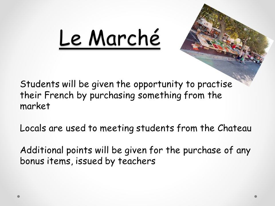 Le Marché Students will be given the opportunity to practise their French by purchasing something from the market Locals are used to meeting students from the Chateau Additional points will be given for the purchase of any bonus items, issued by teachers