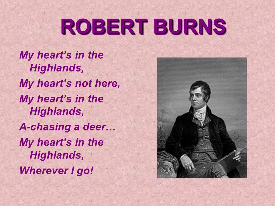 ROBERT BURNS My heart's in the Highlands, My heart's not here, My heart's in the Highlands, A-chasing a deer… My heart's in the Highlands, Wherever I go!