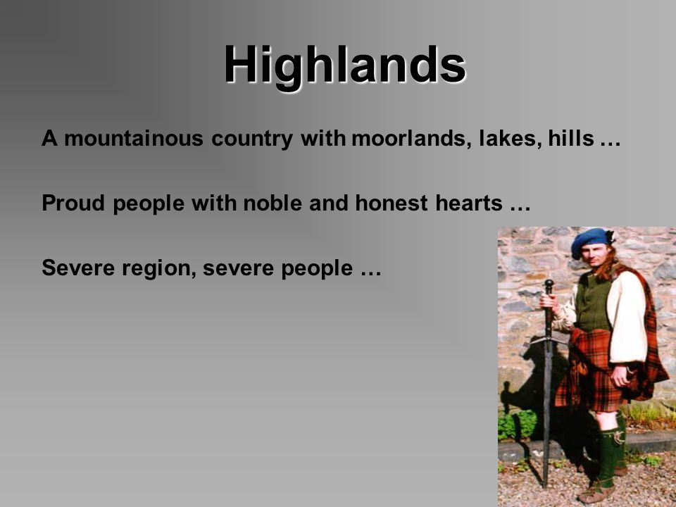 Highlands Highlands A mountainous country with moorlands, lakes, hills … Proud people with noble and honest hearts … Severe region, severe people …