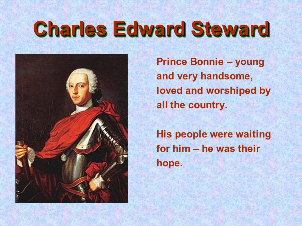 Charles Edward Steward Prince Bonnie – young and very handsome, loved and worshiped by all the country.