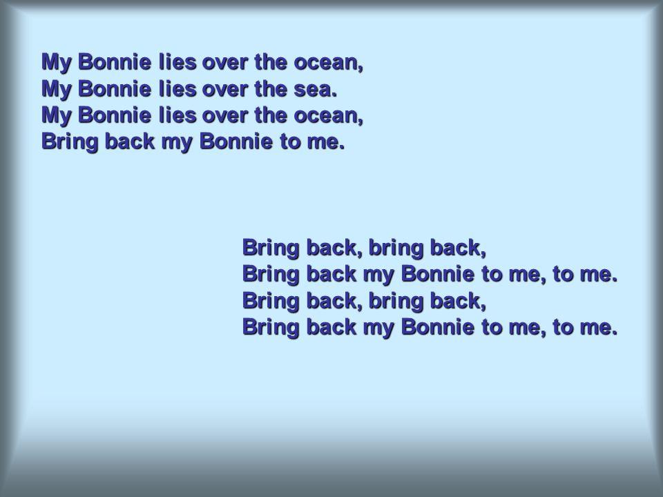 My Bonnie lies over the ocean, My Bonnie lies over the sea.