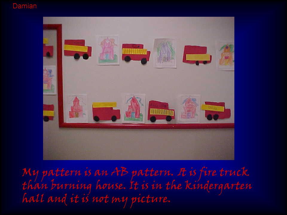 My pattern is an AB pattern. It is fire truck than burning house. It is in the kindergarten hall and it is not my picture. Damian