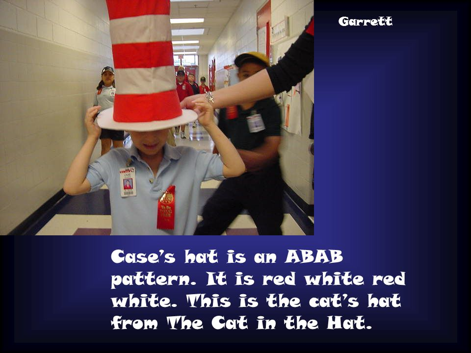 Case's hat is an ABAB pattern. It is red white red white. This is the cat's hat from The Cat in the Hat. Garrett