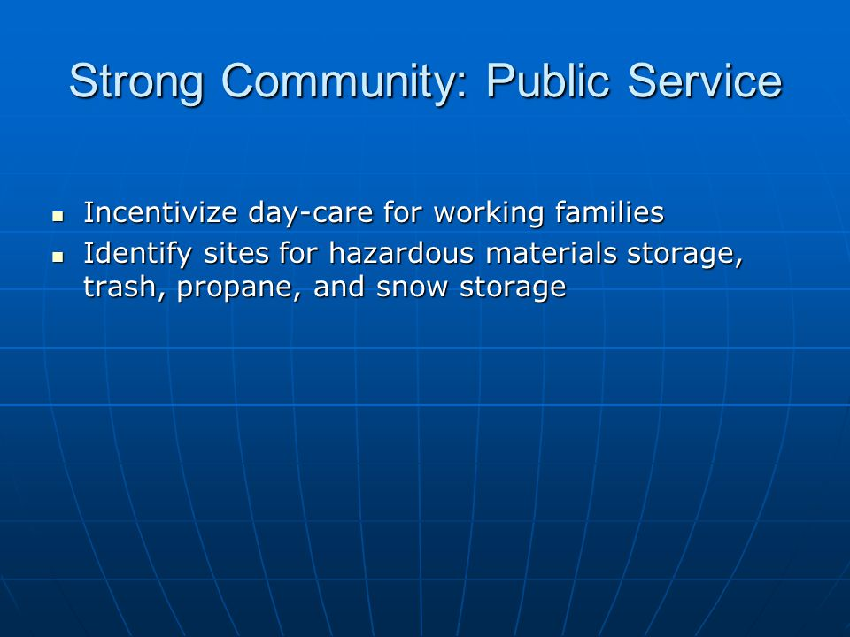Strong Community: Public Service Incentivize day-care for working families Incentivize day-care for working families Identify sites for hazardous materials storage, trash, propane, and snow storage Identify sites for hazardous materials storage, trash, propane, and snow storage
