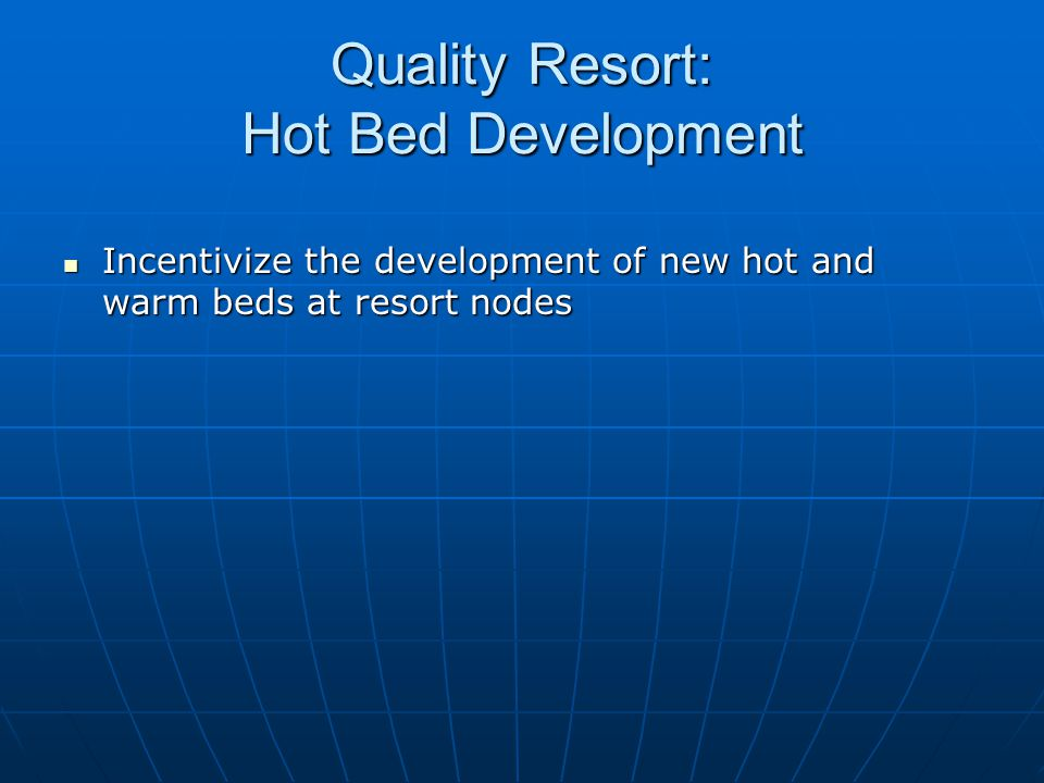 Quality Resort: Hot Bed Development Incentivize the development of new hot and warm beds at resort nodes Incentivize the development of new hot and wa