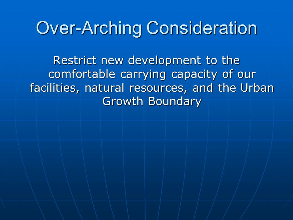 Over-Arching Consideration Restrict new development to the comfortable carrying capacity of our facilities, natural resources, and the Urban Growth Boundary