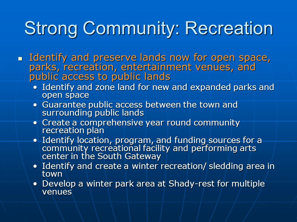 Strong Community: Recreation Identify and preserve lands now for open space, parks, recreation, entertainment venues, and public access to public lands Identify and preserve lands now for open space, parks, recreation, entertainment venues, and public access to public lands Identify and zone land for new and expanded parks and open spaceIdentify and zone land for new and expanded parks and open space Guarantee public access between the town and surrounding public landsGuarantee public access between the town and surrounding public lands Create a comprehensive year round community recreation planCreate a comprehensive year round community recreation plan Identify location, program, and funding sources for a community recreational facility and performing arts center in the South GatewayIdentify location, program, and funding sources for a community recreational facility and performing arts center in the South Gateway Identify and create a winter recreation/ sledding area in townIdentify and create a winter recreation/ sledding area in town Develop a winter park area at Shady-rest for multiple venuesDevelop a winter park area at Shady-rest for multiple venues
