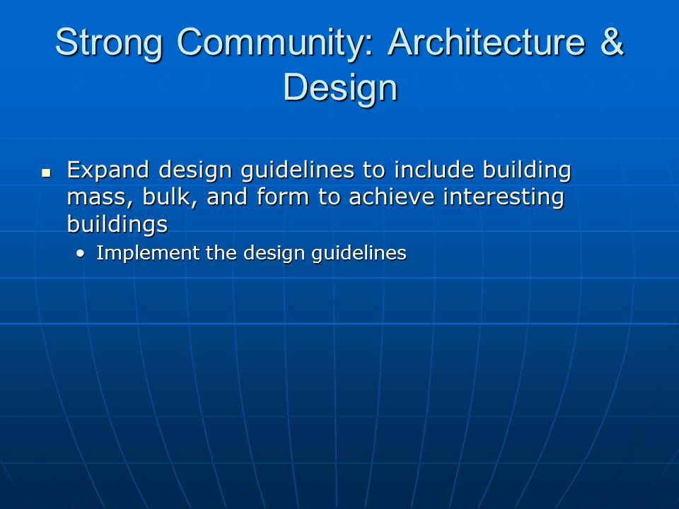 Strong Community: Architecture & Design Expand design guidelines to include building mass, bulk, and form to achieve interesting buildings Expand design guidelines to include building mass, bulk, and form to achieve interesting buildings Implement the design guidelinesImplement the design guidelines