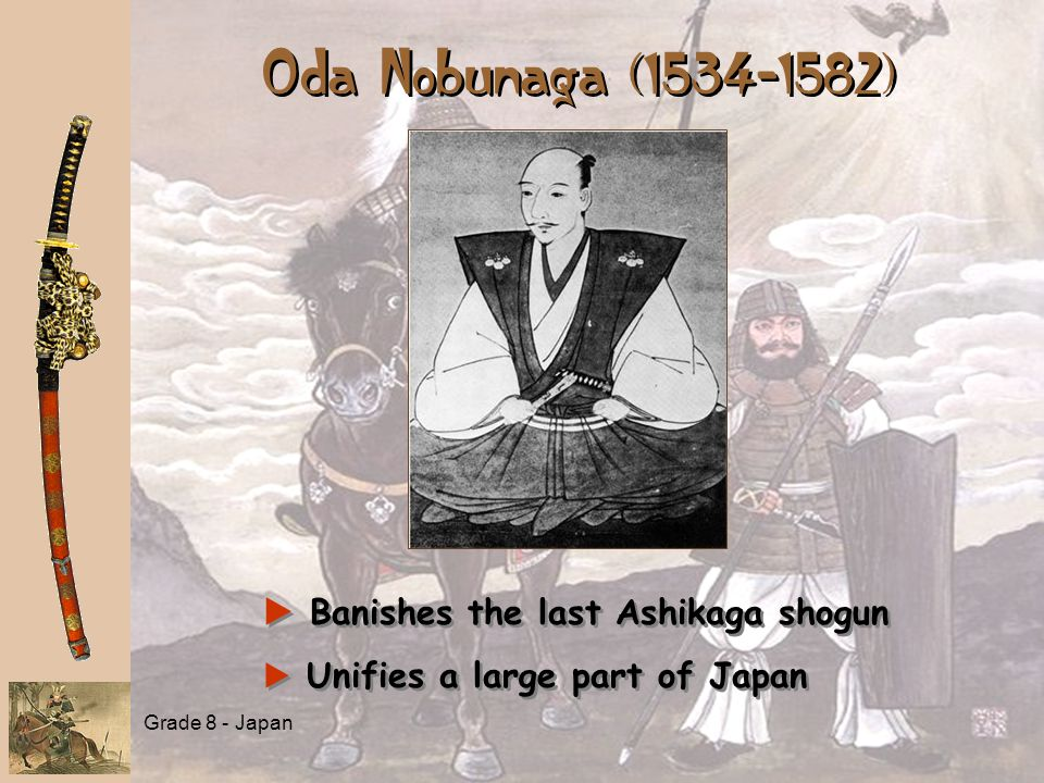 Grade 8 - Japan Oda Nobunaga (1534-1582) a a Banishes the last Ashikaga shogun a a Unifies a large part of Japan a a Banishes the last Ashikaga shogun