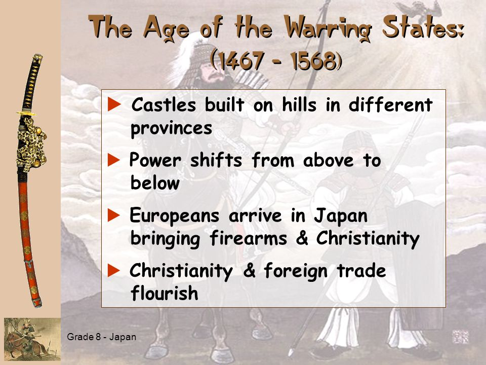 The Age of the Warring States: ( 1467 - 1568) a a Castles built on hills in different provinces a a Power shifts from above to below a a Europeans arrive in Japan bringing firearms & Christianity a a Christianity & foreign trade flourish