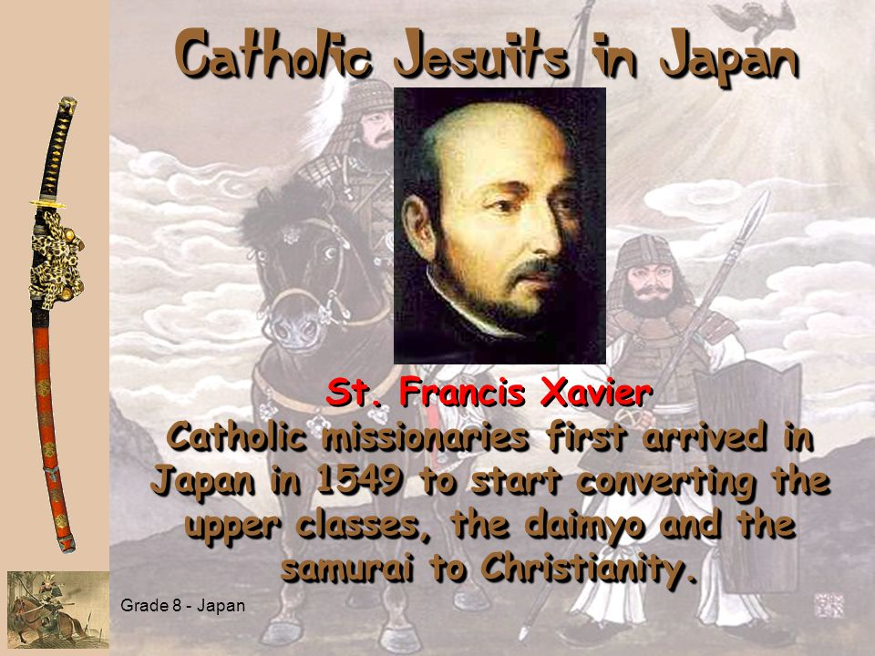 Grade 8 - Japan Catholic Jesuits in Japan Catholic missionaries first arrived in Japan in 1549 to start converting the upper classes, the daimyo and the samurai to Christianity.