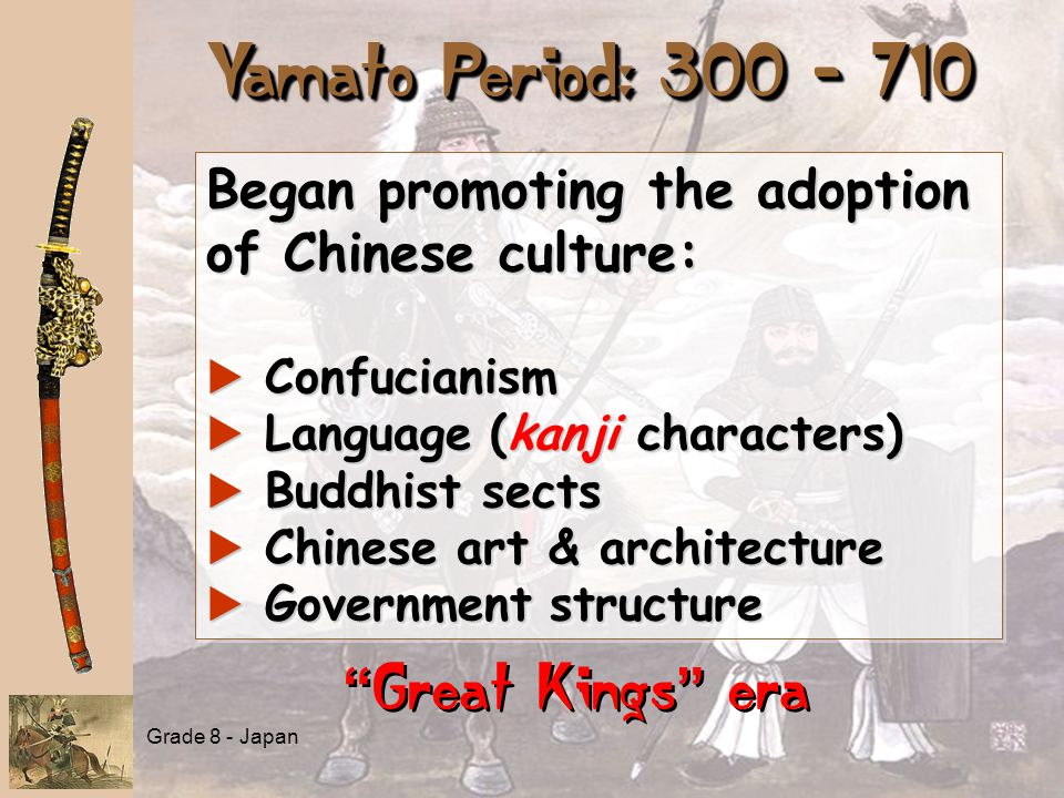 """Yamato Period: 300 - 710 """" Great Kings """" era Began promoting the adoption of Chinese culture: a Confucianism a Language (kanji characters) a Buddhist"""