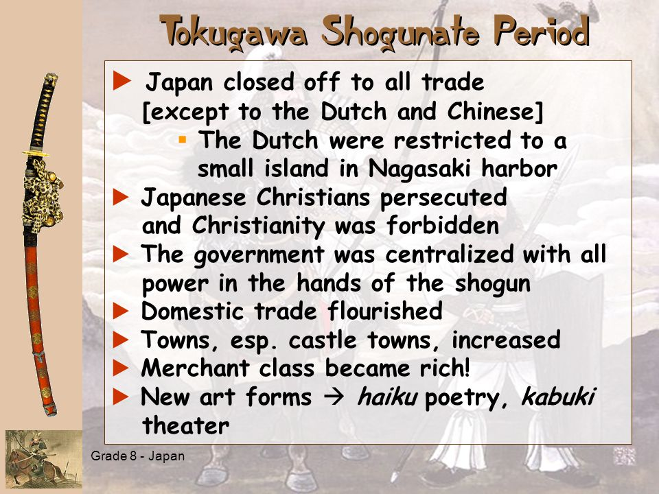 Grade 8 - Japan Tokugawa Shogunate Period   Japan closed off to all trade [except to the Dutch and Chinese]   The Dutch were restricted to a small island in Nagasaki harbor a a Japanese Christians persecuted and Christianity was forbidden a a The government was centralized with all power in the hands of the shogun a a Domestic trade flourished a a Towns, esp.