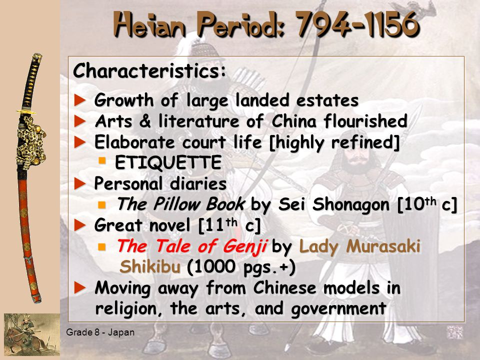 Grade 8 - Japan Heian Period: 794-1156 Characteristics: a Growth of large landed estates a Arts & literature of China flourished a Elaborate court lif