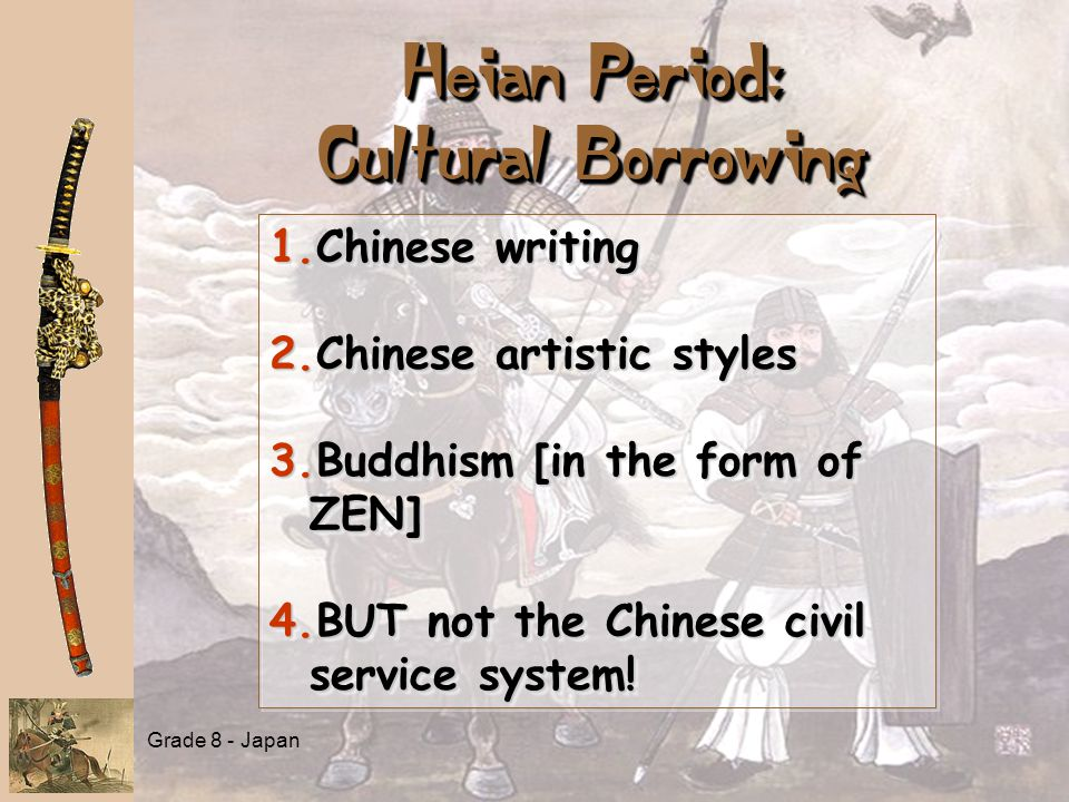Grade 8 - Japan Heian Period: Cultural Borrowing 1.Chinese writing 2.Chinese artistic styles 3.Buddhism [in the form of ZEN] 4.BUT not the Chinese civ