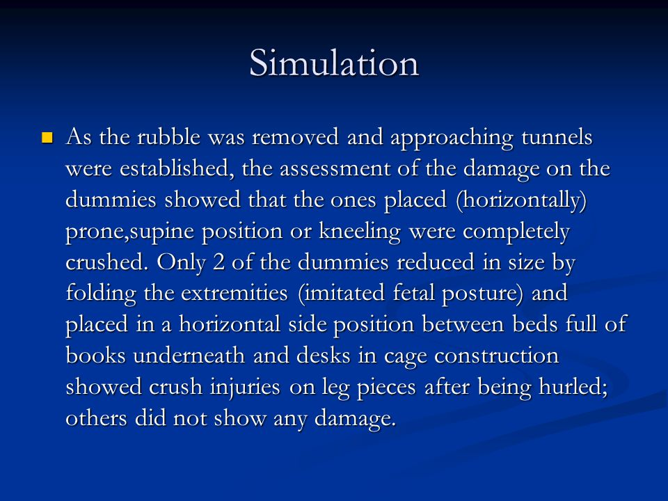 Simulation As the rubble was removed and approaching tunnels were established, the assessment of the damage on the dummies showed that the ones placed (horizontally) prone,supine position or kneeling were completely crushed.