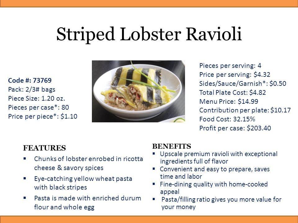 Striped Lobster Ravioli FEATURES  Chunks of lobster enrobed in ricotta cheese & savory spices  Eye-catching yellow wheat pasta with black stripes 