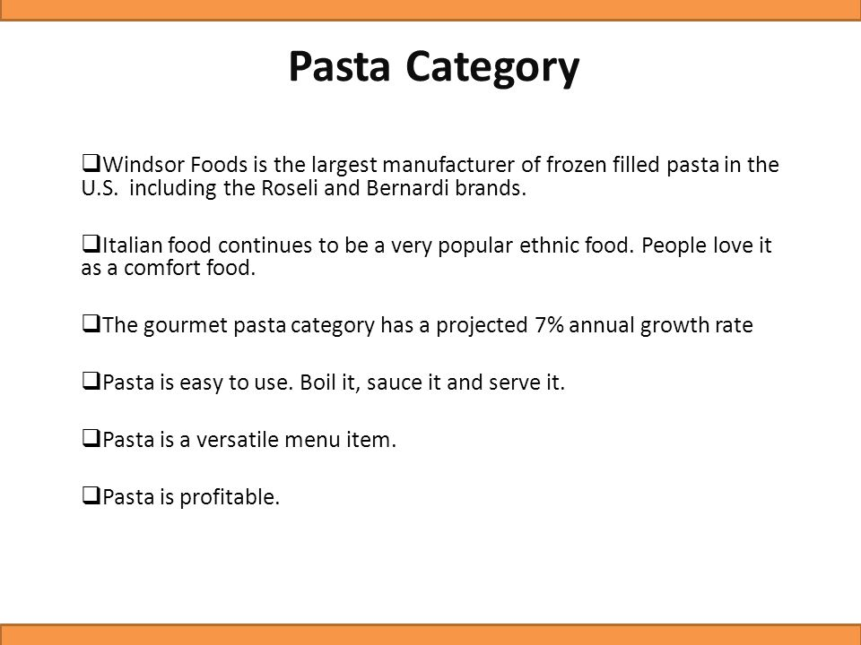 Pasta Category  Windsor Foods is the largest manufacturer of frozen filled pasta in the U.S. including the Roseli and Bernardi brands.  Italian food