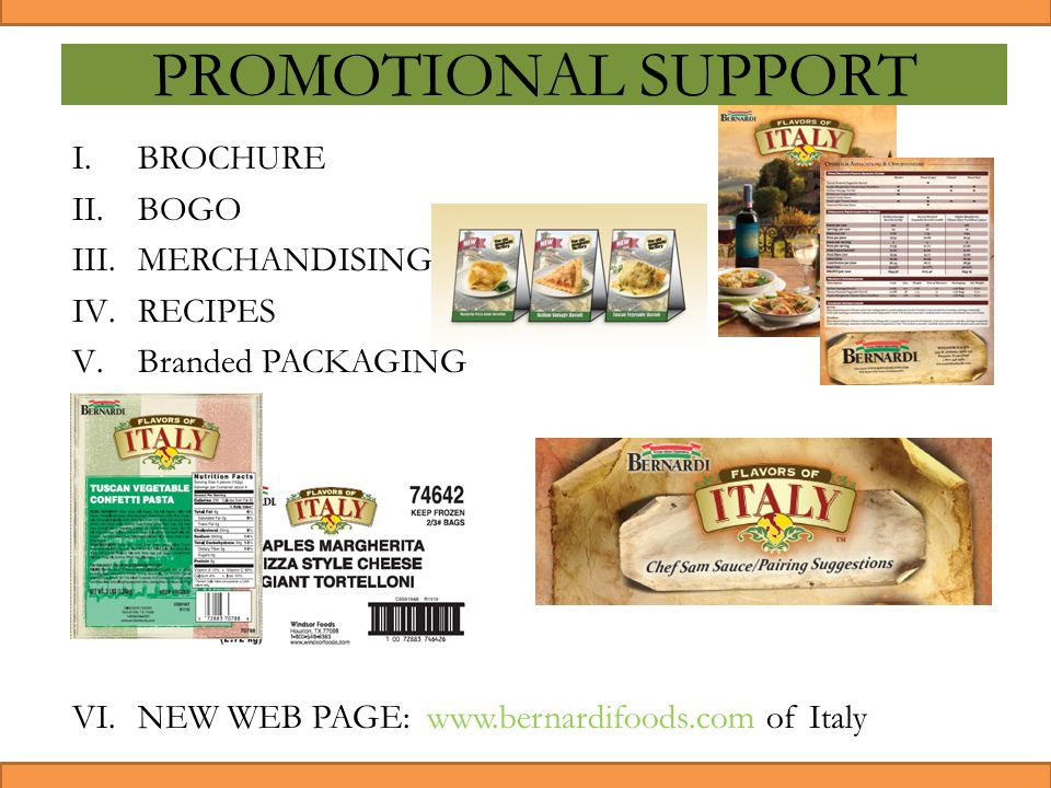 PROMOTIONAL SUPPORT I.BROCHURE II.BOGO III.MERCHANDISING IV.RECIPES V.Branded PACKAGING VI.NEW WEB PAGE: www.bernardifoods.com of Italy